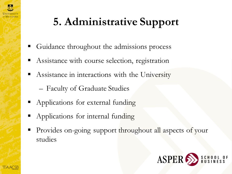  Guidance throughout the admissions process  Assistance with course selection, registration  Assistance in interactions with the University –Faculty of Graduate Studies  Applications for external funding  Applications for internal funding  Provides on-going support throughout all aspects of your studies