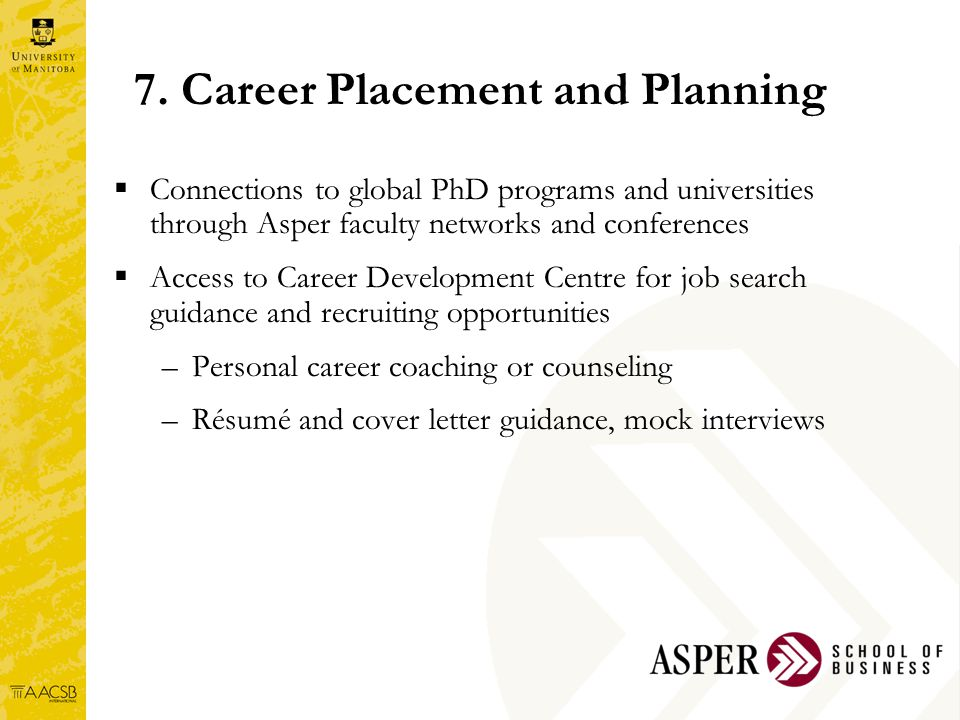 7. Career Placement and Planning  Connections to global PhD programs and universities through Asper faculty networks and conferences  Access to Care