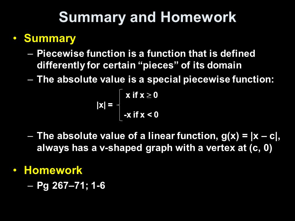 """Summary and Homework Summary –Piecewise function is a function that is defined differently for certain """"pieces"""" of its domain –The absolute value is a"""