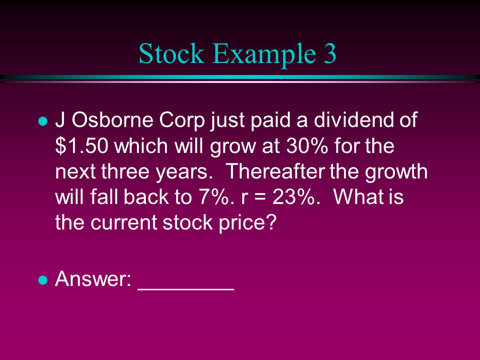 Stock Example 3 l J Osborne Corp just paid a dividend of $1.50 which will grow at 30% for the next three years.