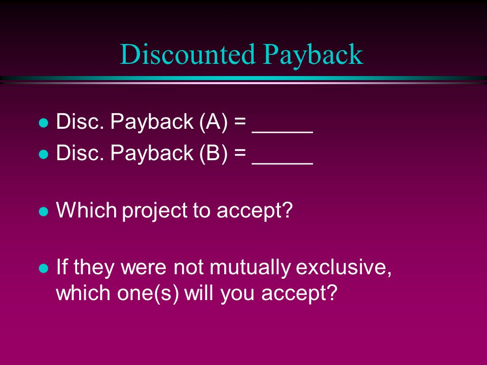 Discounted Payback l Disc. Payback (A) = _____ l Disc.