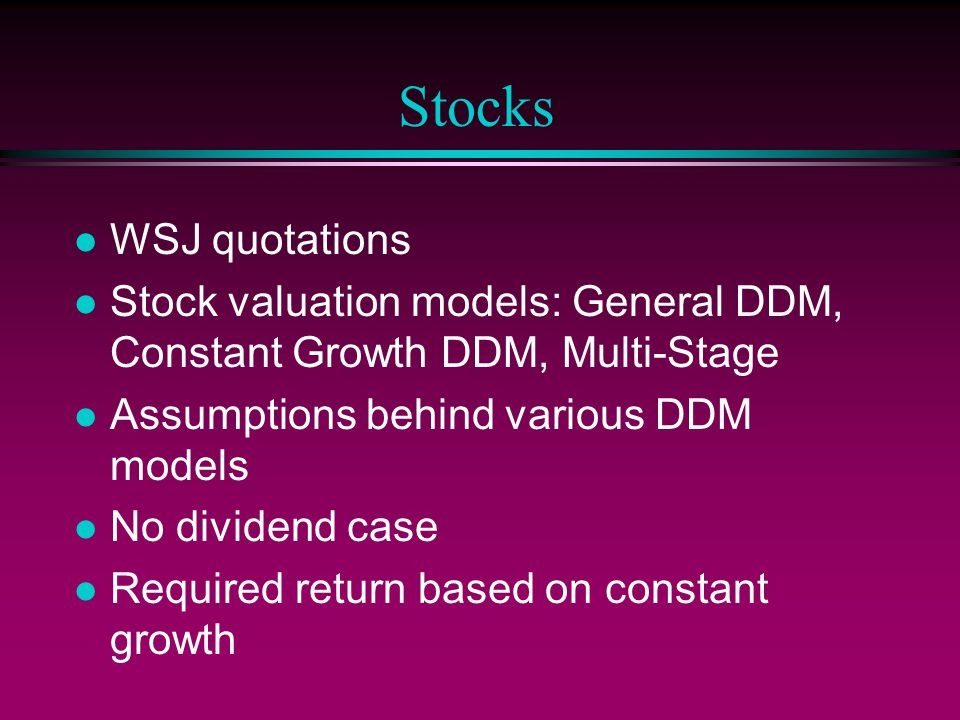 Stocks l WSJ quotations l Stock valuation models: General DDM, Constant Growth DDM, Multi-Stage l Assumptions behind various DDM models l No dividend case l Required return based on constant growth