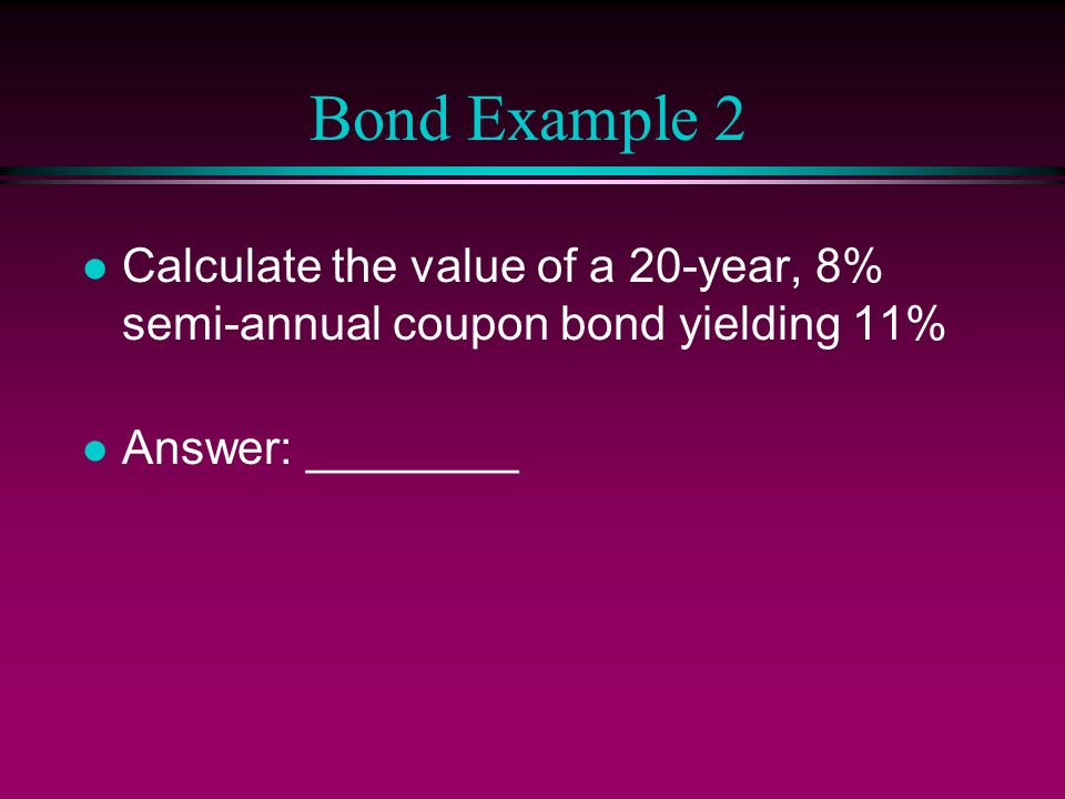 Bond Example 2 l Calculate the value of a 20-year, 8% semi-annual coupon bond yielding 11% l Answer: ________