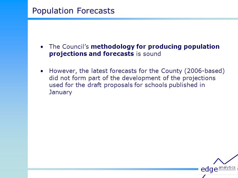 The Council's methodology for producing population projections and forecasts is sound However, the latest forecasts for the County (2006-based) did not form part of the development of the projections used for the draft proposals for schools published in January