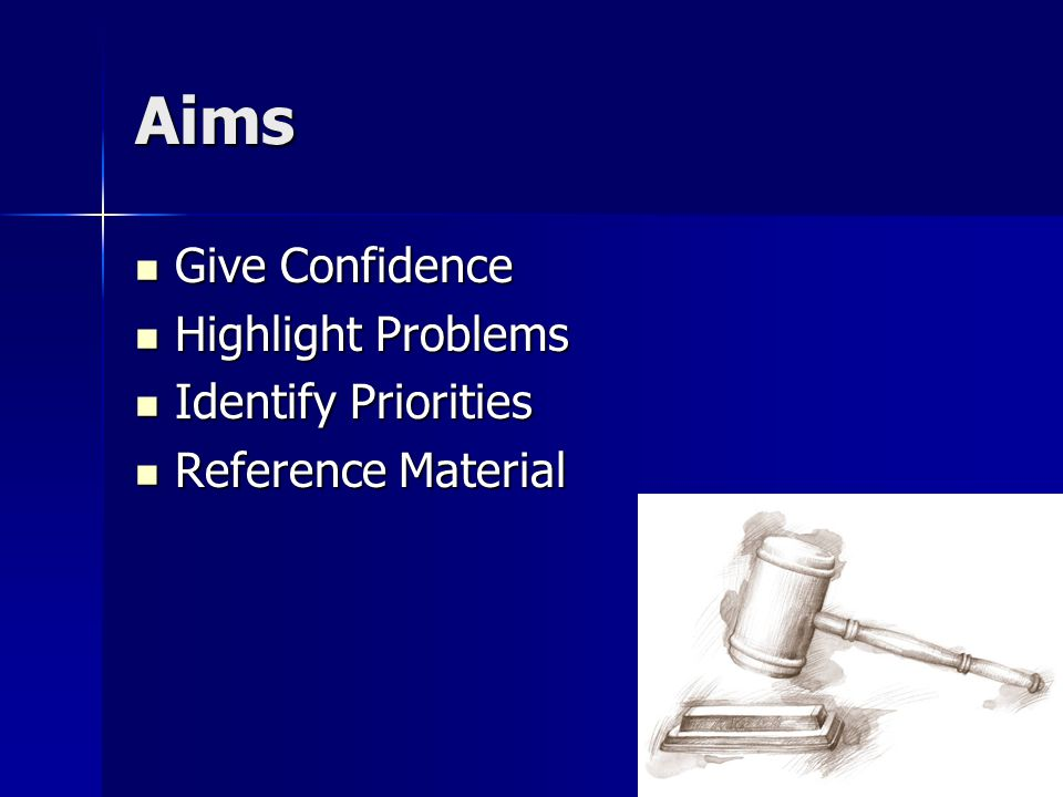Aims Give Confidence Give Confidence Highlight Problems Highlight Problems Identify Priorities Identify Priorities Reference Material Reference Material