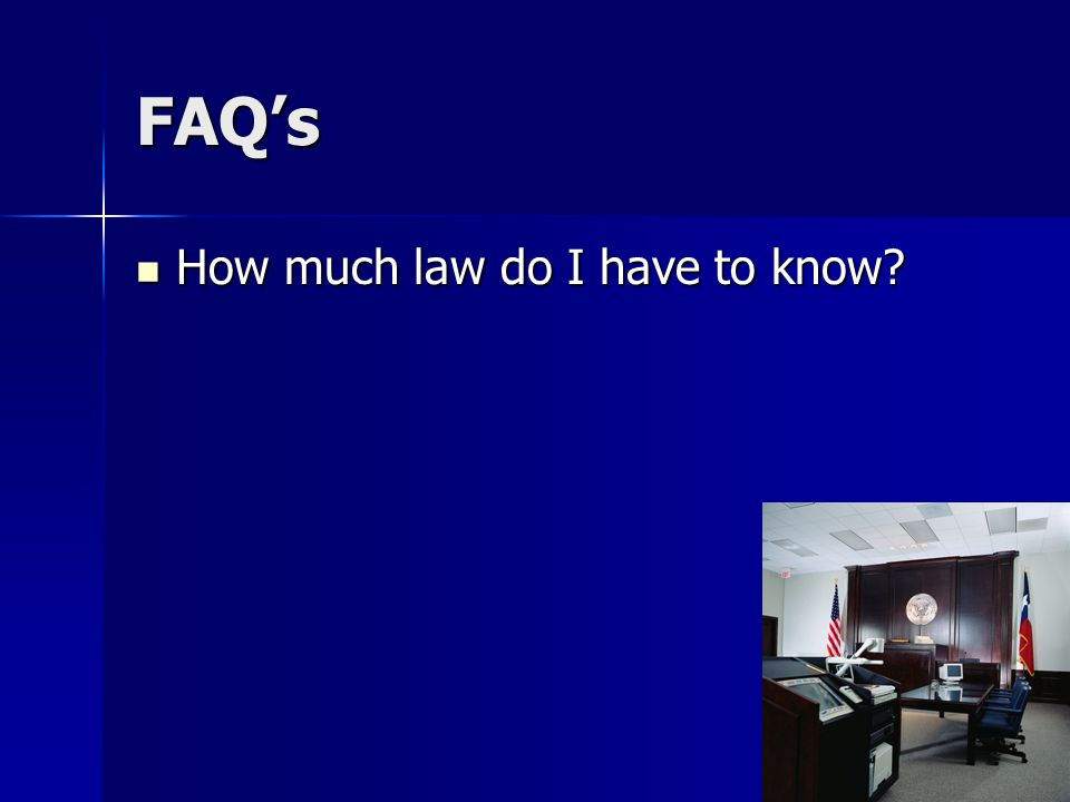 FAQ's How much law do I have to know? How much law do I have to know?