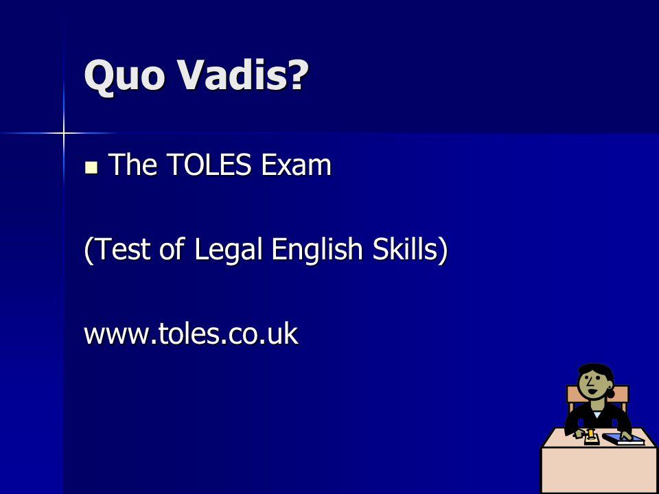 Quo Vadis? The TOLES Exam The TOLES Exam (Test of Legal English Skills) www.toles.co.uk