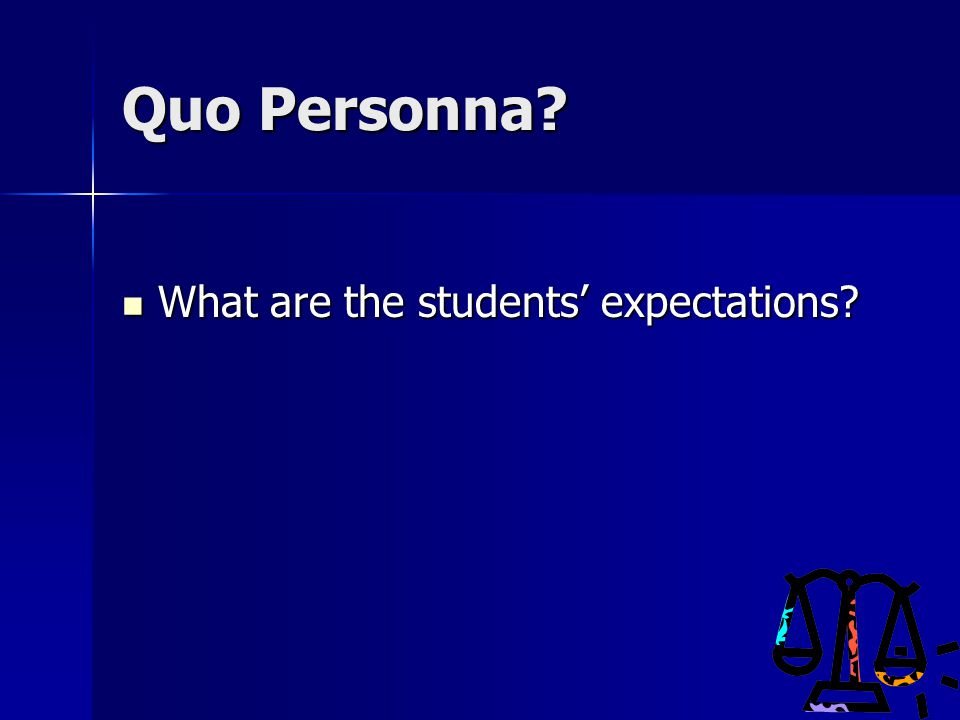 Quo Personna? What are the students' expectations? What are the students' expectations?