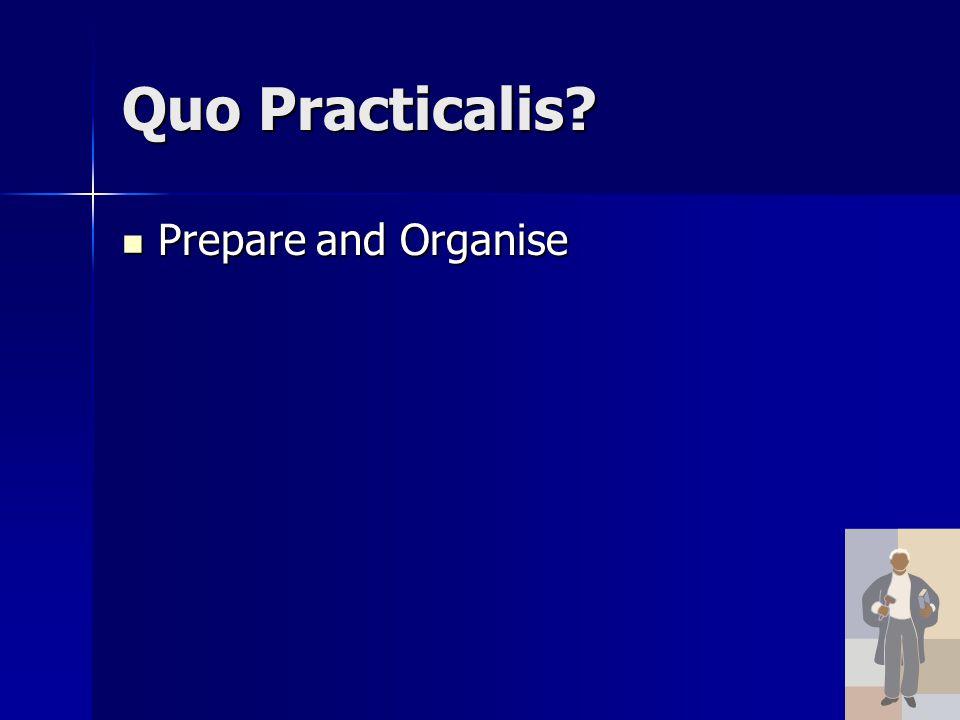 Quo Practicalis? Prepare and Organise Prepare and Organise