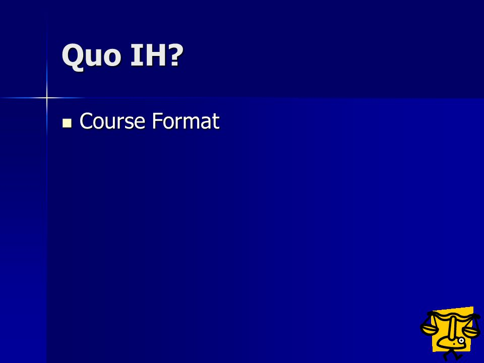 Quo IH? Course Format Course Format