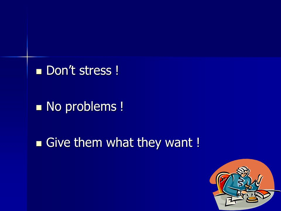 Don't stress . Don't stress . No problems . No problems .
