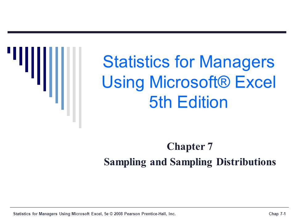 Statistics for Managers Using Microsoft Excel, 5e © 2008 Pearson Prentice-Hall, Inc.Chap 7-2 Learning Objectives In this chapter, you will learn:  To distinguish between different survey sampling methods  The concept of the sampling distribution  To compute probabilities related to the sample mean and the sample proportion  The importance of the Central Limit Theorem