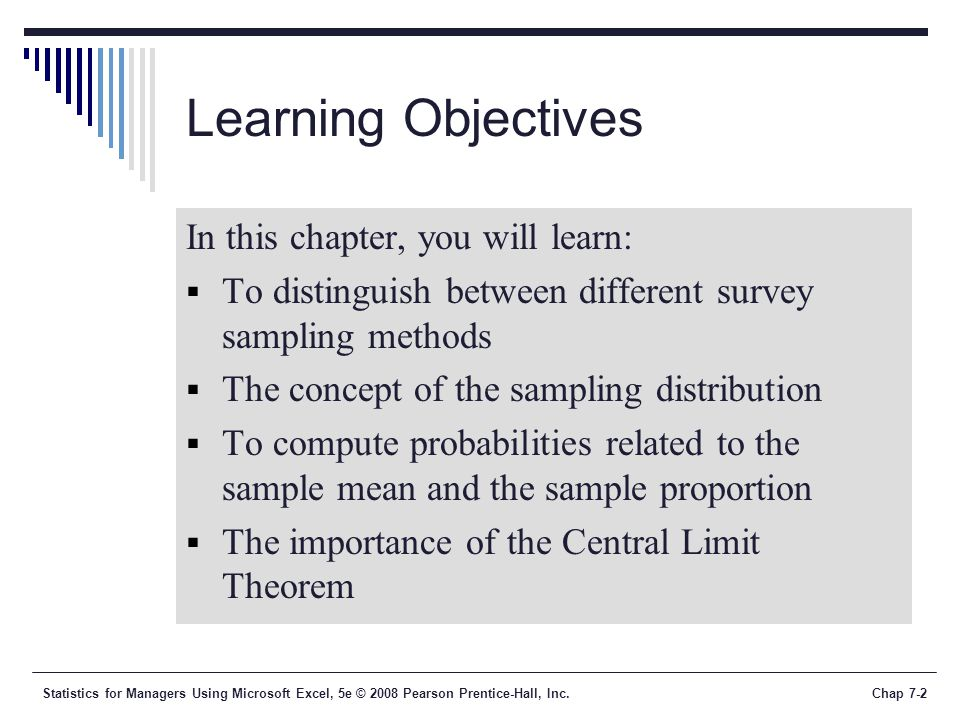 Statistics for Managers Using Microsoft Excel, 5e © 2008 Pearson Prentice-Hall, Inc.Chap 7-13 Types of Survey Errors  Coverage error or selection bias  Exists if some groups are excluded from the frame and have no chance of being selected  Non response error or bias  People who do not respond may be different from those who do respond  Sampling error  Chance (luck of the draw) variation from sample to sample.