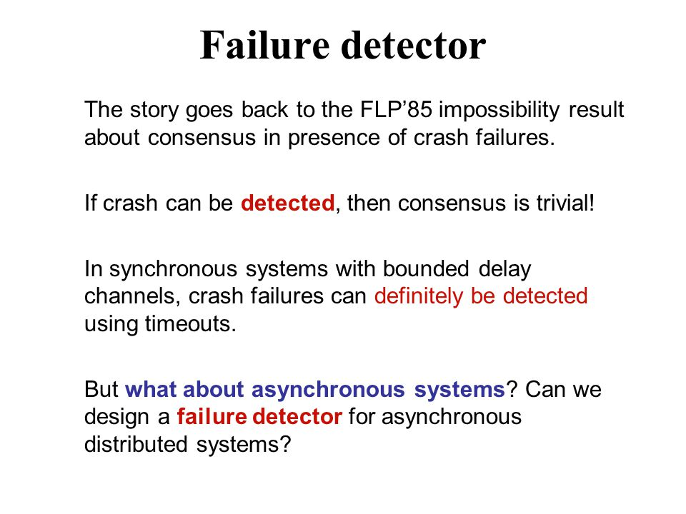 Failure detector The story goes back to the FLP'85 impossibility result about consensus in presence of crash failures. If crash can be detected, then