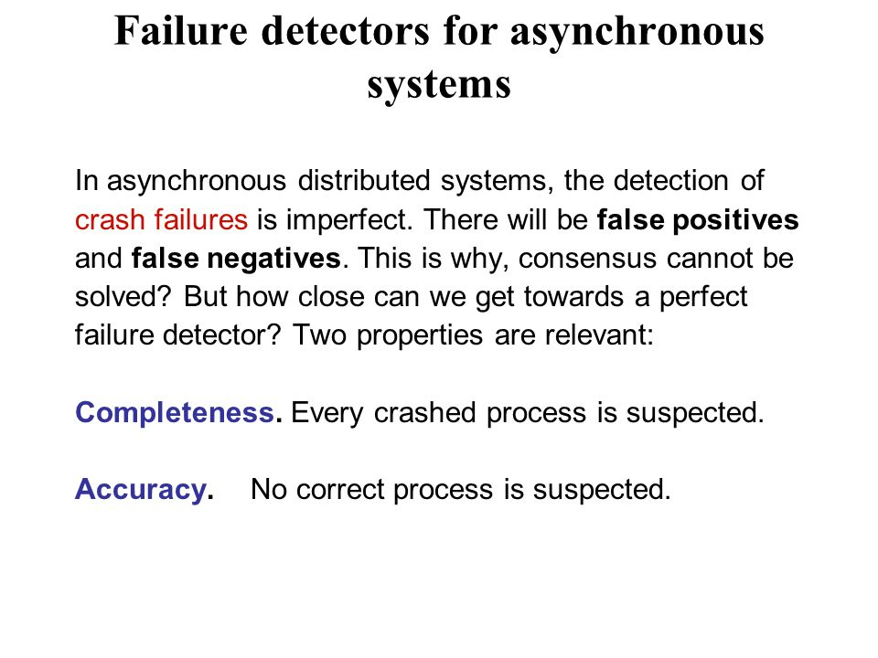Failure detectors for asynchronous systems In asynchronous distributed systems, the detection of crash failures is imperfect.