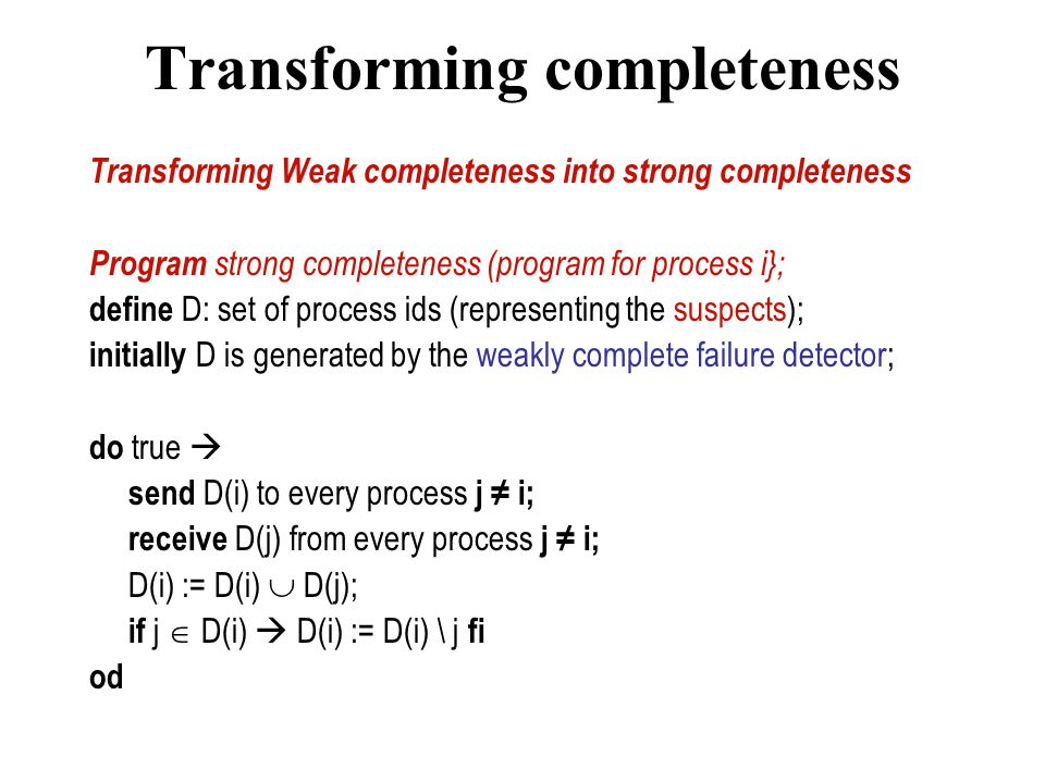 Transforming completeness Transforming Weak completeness into strong completeness Program strong completeness (program for process i}; define D: set of process ids (representing the suspects); initially D is generated by the weakly complete failure detector; do true  send D(i) to every process j ≠ i; receive D(j) from every process j ≠ i; D(i) := D(i)  D(j); if j  D(i)  D(i) := D(i) \ j fi od