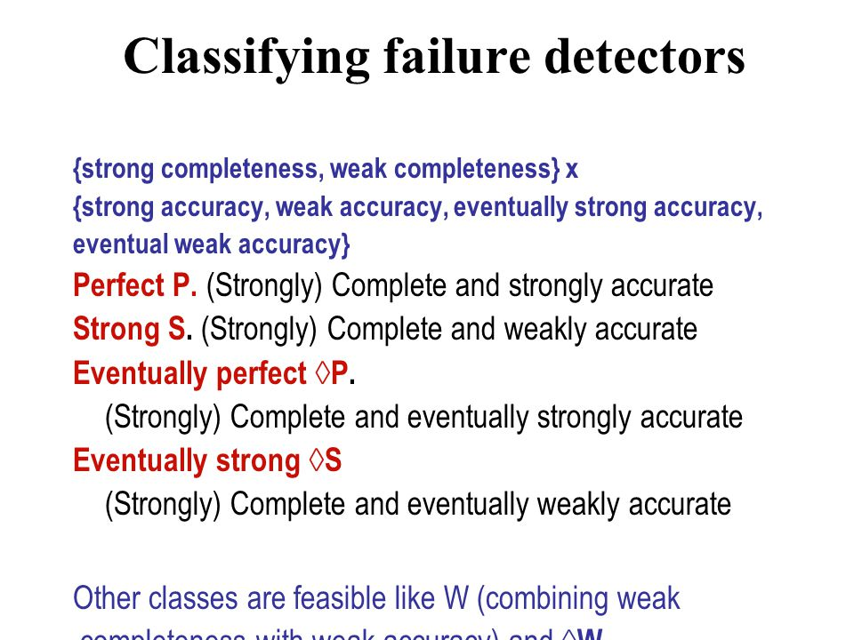 Classifying failure detectors {strong completeness, weak completeness} x {strong accuracy, weak accuracy, eventually strong accuracy, eventual weak accuracy} Perfect P.