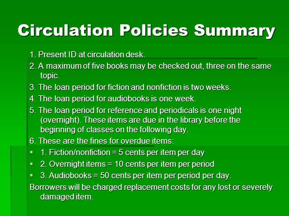 Circulation Policies Summary 1. Present ID at circulation desk. 2. A maximum of five books may be checked out, three on the same topic. 3. The loan pe
