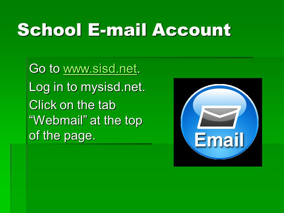 """School E-mail Account Go to www.sisd.net. www.sisd.net Log in to mysisd.net. Click on the tab """"Webmail"""" at the top of the page."""