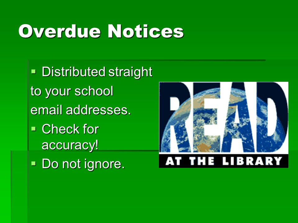 Overdue Notices  Distributed straight to your school email addresses.  Check for accuracy!  Do not ignore.