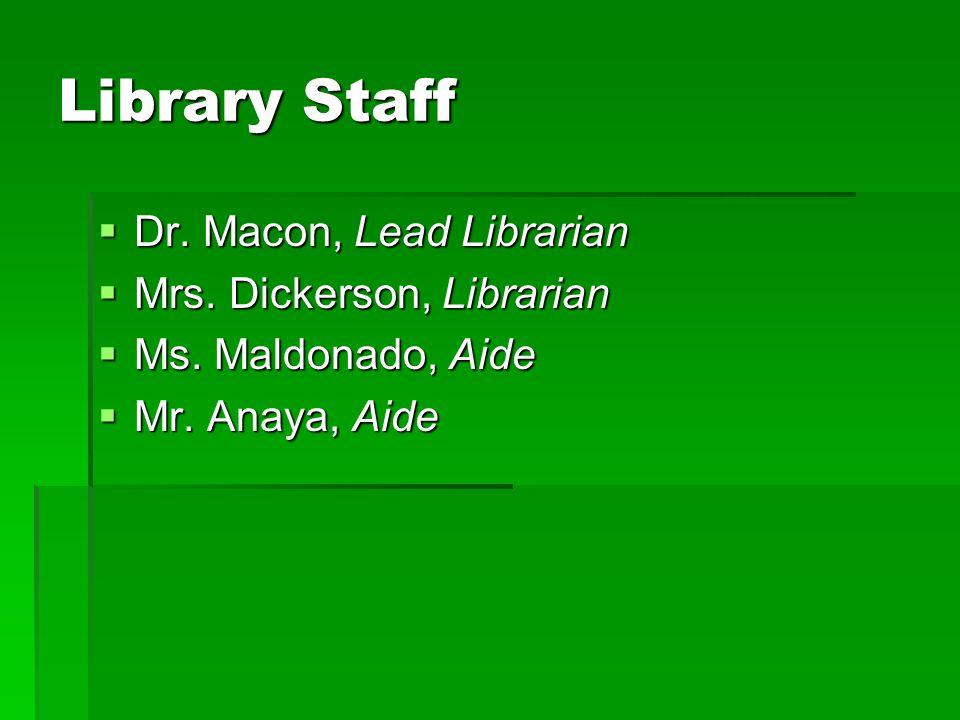 Library Staff  Dr. Macon, Lead Librarian  Mrs. Dickerson, Librarian  Ms. Maldonado, Aide  Mr. Anaya, Aide