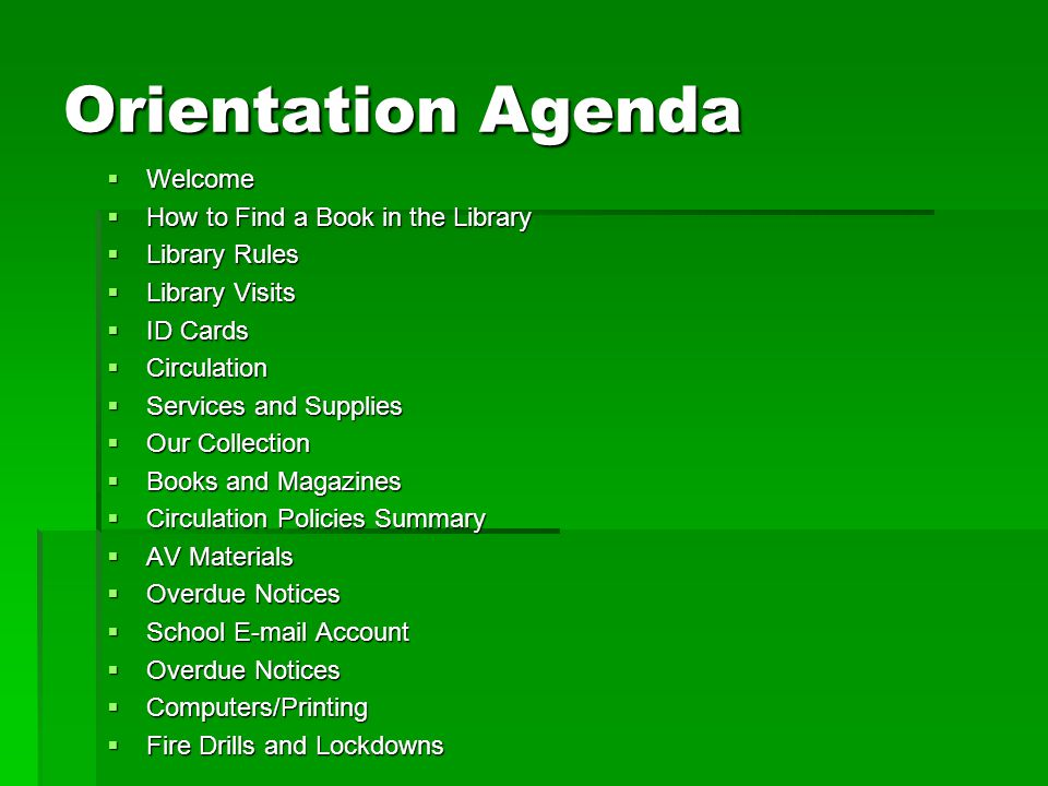 Orientation Agenda  Welcome  How to Find a Book in the Library  Library Rules  Library Visits  ID Cards  Circulation  Services and Supplies  O