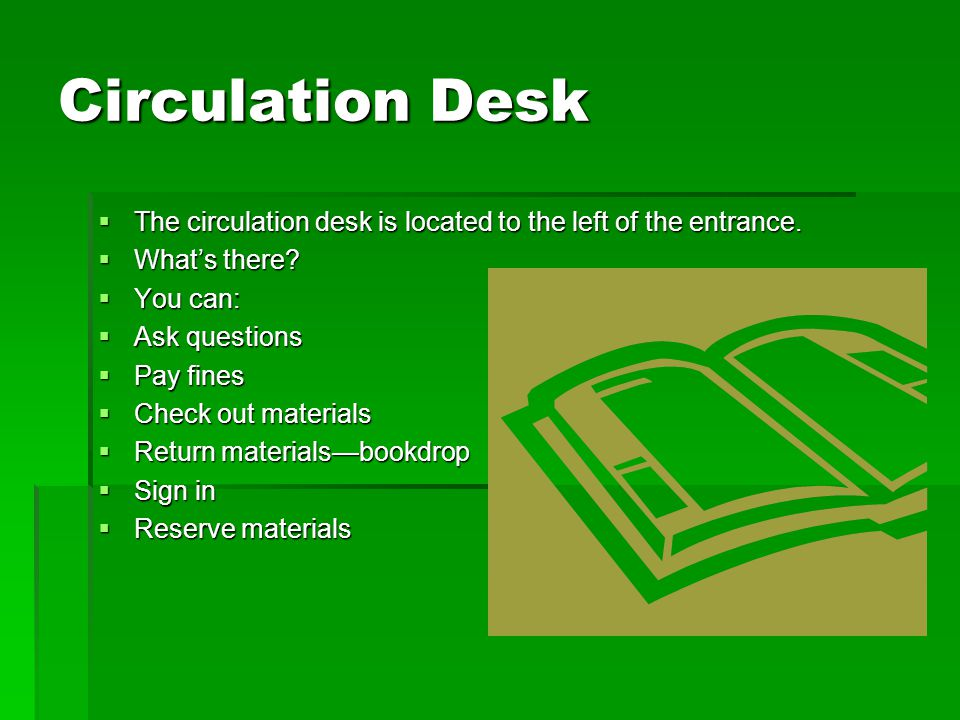 Circulation Desk  The circulation desk is located to the left of the entrance.  What's there?  You can:  Ask questions  Pay fines  Check out mat