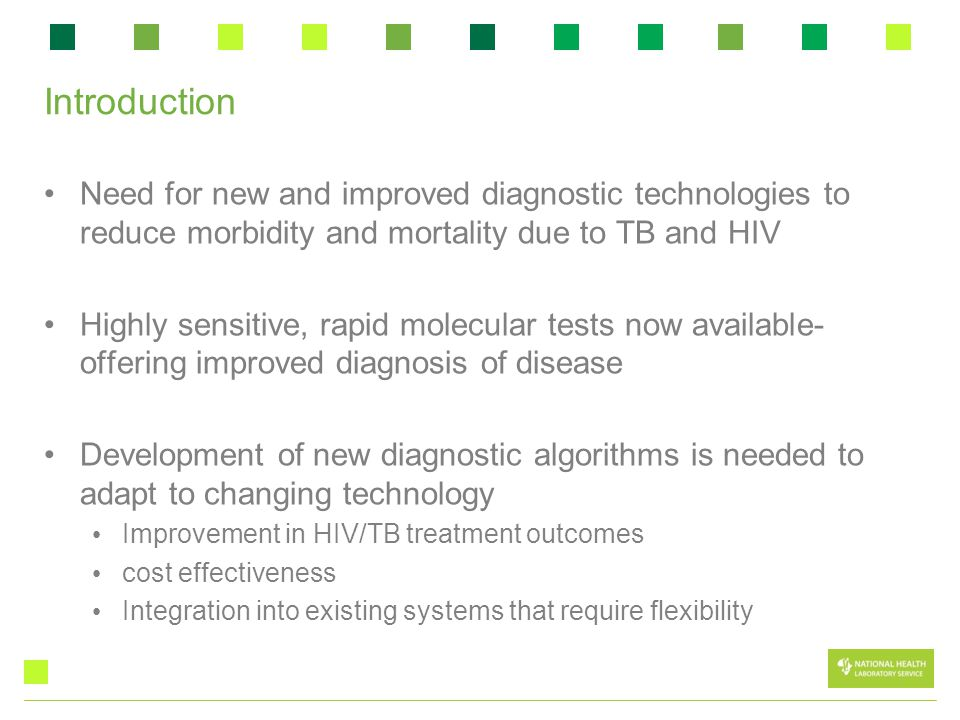 Introduction Need for new and improved diagnostic technologies to reduce morbidity and mortality due to TB and HIV Highly sensitive, rapid molecular tests now available- offering improved diagnosis of disease Development of new diagnostic algorithms is needed to adapt to changing technology Improvement in HIV/TB treatment outcomes cost effectiveness Integration into existing systems that require flexibility