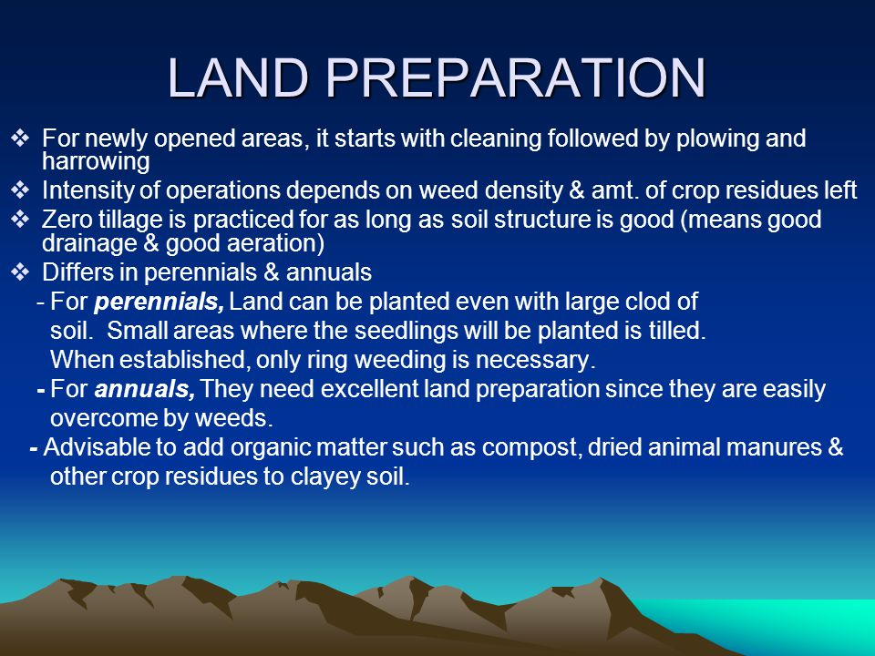 LAND PREPARATION  For newly opened areas, it starts with cleaning followed by plowing and harrowing  Intensity of operations depends on weed density & amt.