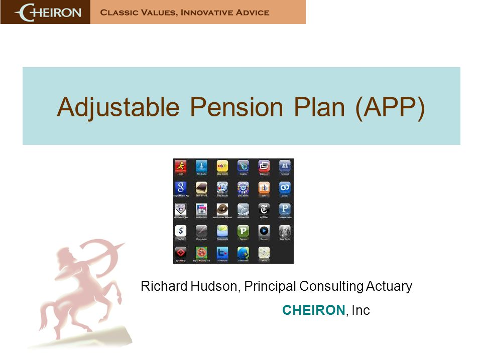 Adjustable Pension Plan (APP) Richard Hudson, Principal Consulting Actuary CHEIRON, Inc
