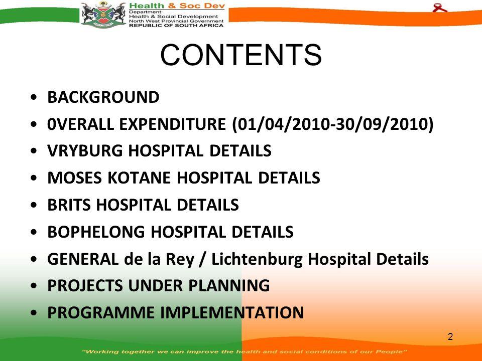 CONTENTS BACKGROUND 0VERALL EXPENDITURE (01/04/2010-30/09/2010) VRYBURG HOSPITAL DETAILS MOSES KOTANE HOSPITAL DETAILS BRITS HOSPITAL DETAILS BOPHELONG HOSPITAL DETAILS GENERAL de la Rey / Lichtenburg Hospital Details PROJECTS UNDER PLANNING PROGRAMME IMPLEMENTATION 2