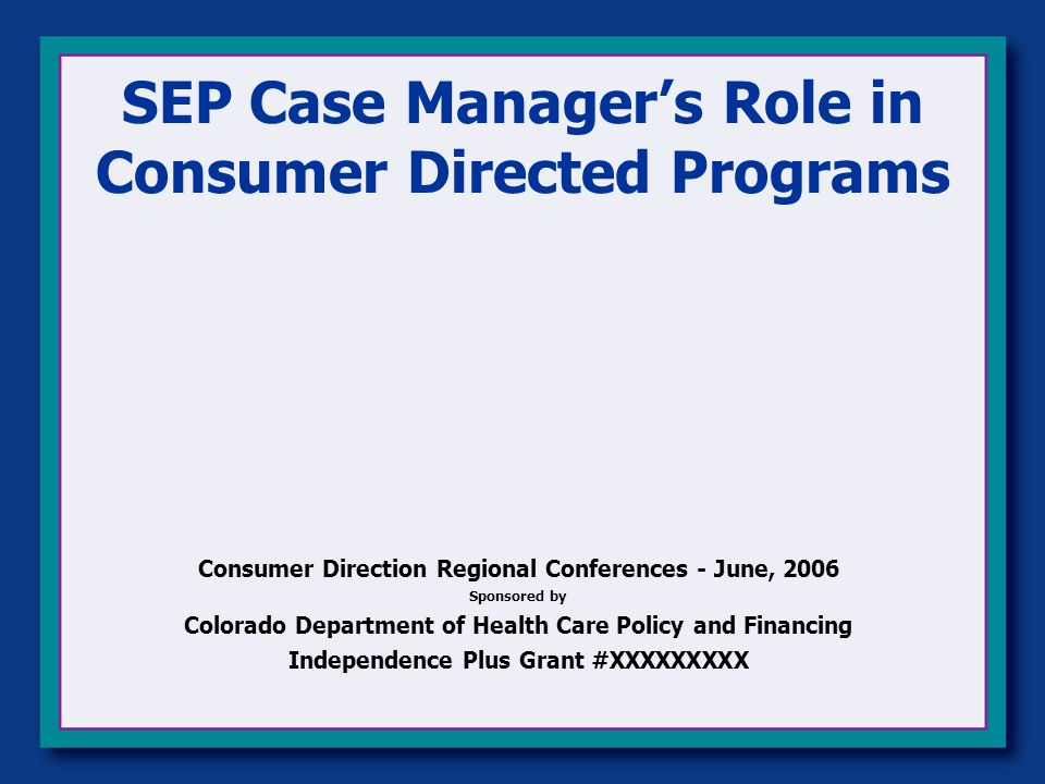 SEP Case Manager's Role in Consumer Directed Programs Consumer Direction Regional Conferences - June, 2006 Sponsored by Colorado Department of Health Care Policy and Financing Independence Plus Grant #XXXXXXXXX