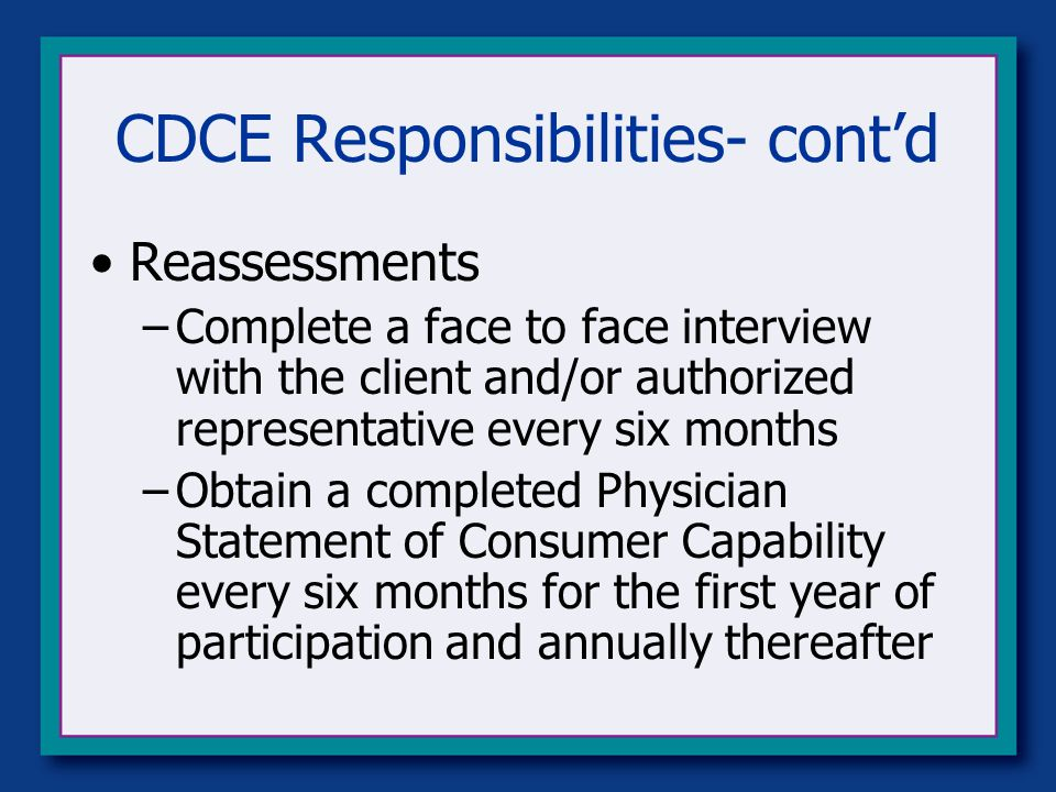 CDCE Responsibilities- cont'd Reassessments –Complete a face to face interview with the client and/or authorized representative every six months –Obtain a completed Physician Statement of Consumer Capability every six months for the first year of participation and annually thereafter