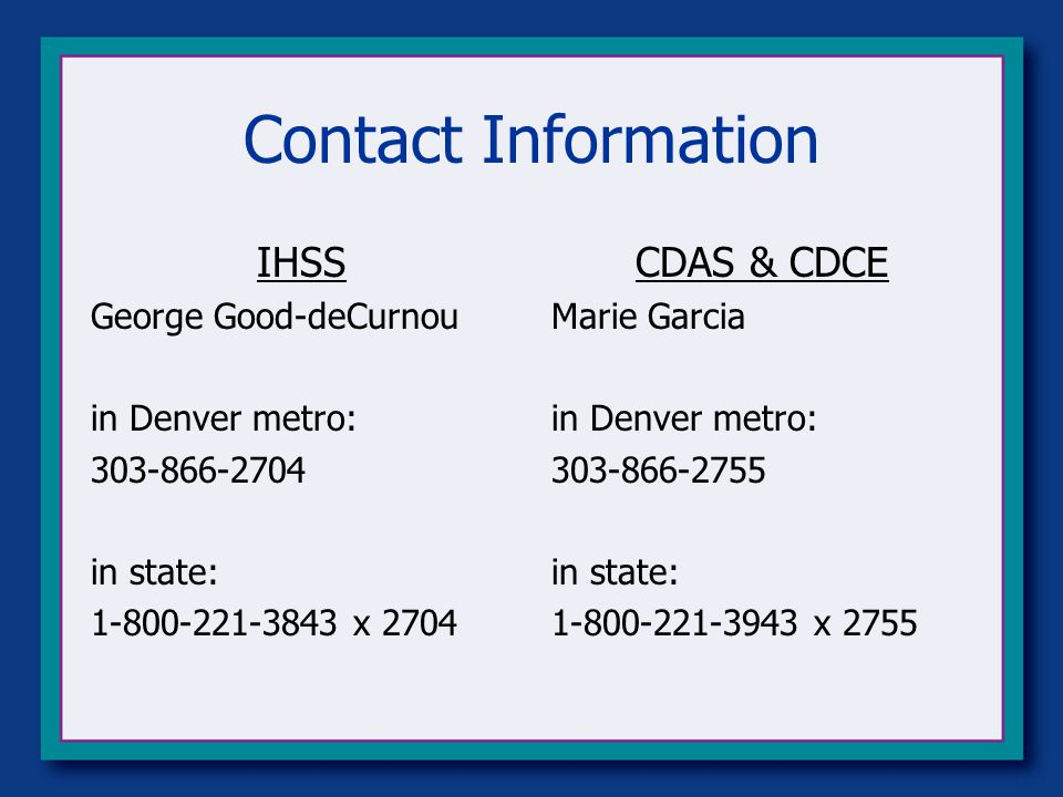 Contact Information IHSS George Good-deCurnou in Denver metro: 303-866-2704 in state: 1-800-221-3843 x 2704 CDAS & CDCE Marie Garcia in Denver metro: 303-866-2755 in state: 1-800-221-3943 x 2755