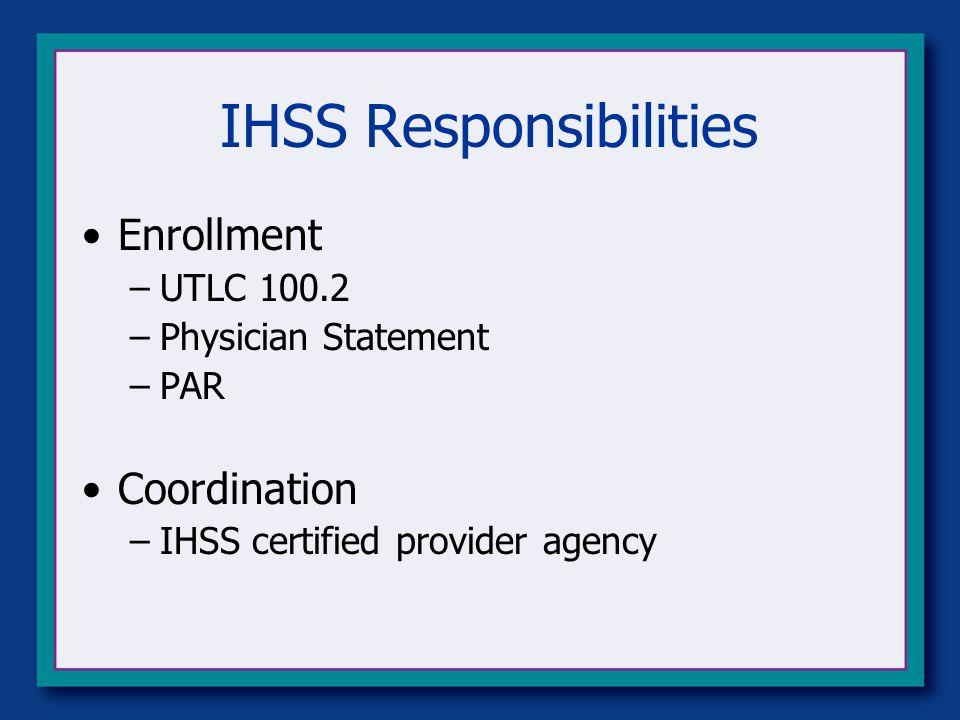 IHSS Responsibilities Enrollment –UTLC 100.2 –Physician Statement –PAR Coordination –IHSS certified provider agency