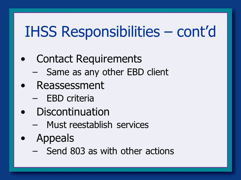 IHSS Responsibilities – cont'd Contact Requirements –Same as any other EBD client Reassessment –EBD criteria Discontinuation –Must reestablish services Appeals –Send 803 as with other actions