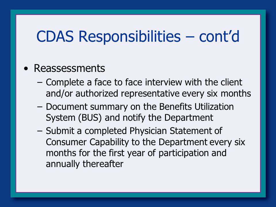 CDAS Responsibilities – cont'd Reassessments –Complete a face to face interview with the client and/or authorized representative every six months –Document summary on the Benefits Utilization System (BUS) and notify the Department –Submit a completed Physician Statement of Consumer Capability to the Department every six months for the first year of participation and annually thereafter