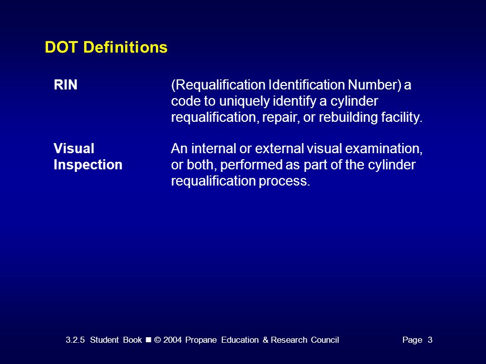 3.2.5 Student Book © 2004 Propane Education & Research CouncilPage 3 DOT Definitions RIN(Requalification Identification Number) a code to uniquely identify a cylinder requalification, repair, or rebuilding facility.