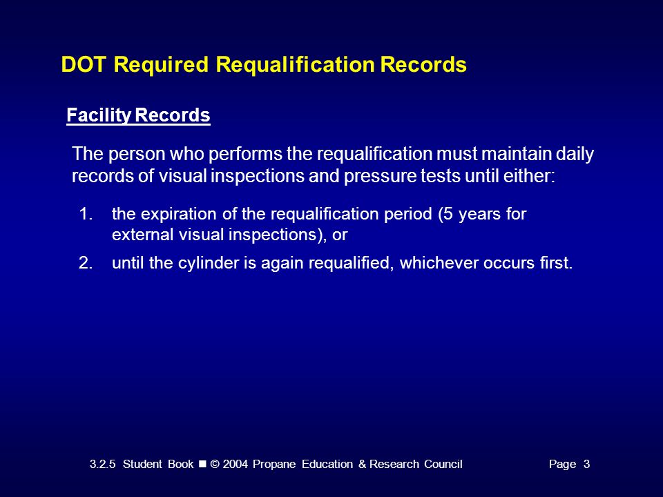 3.2.5 Student Book © 2004 Propane Education & Research CouncilPage 3 DOT Required Requalification Records Facility Records 1.the expiration of the requalification period (5 years for external visual inspections), or 2.until the cylinder is again requalified, whichever occurs first.