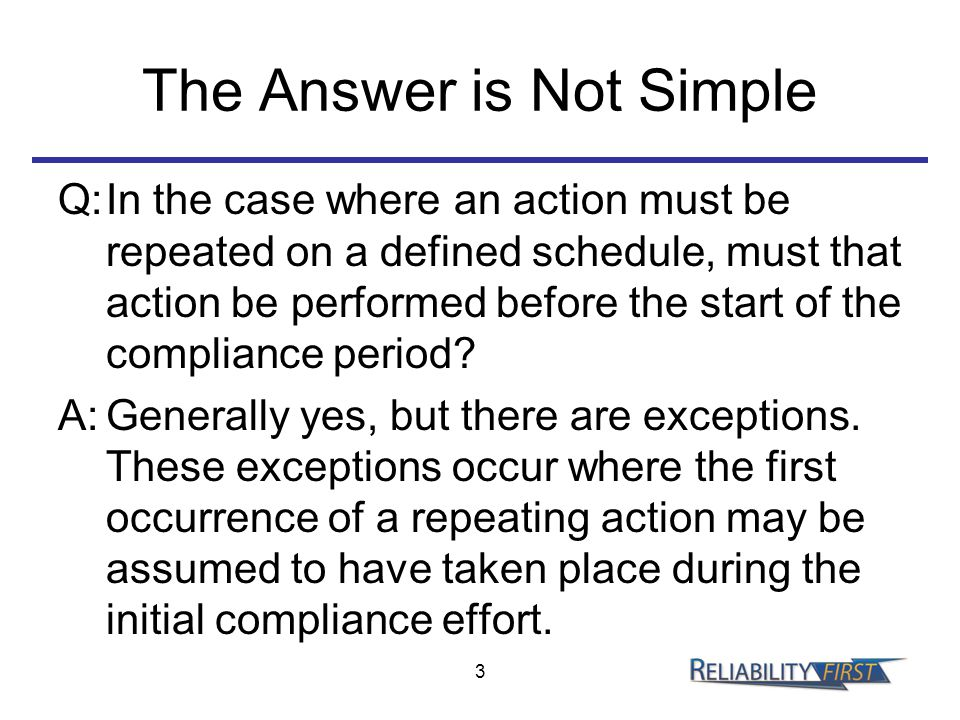 The Answer is Not Simple Q:In the case where an action must be repeated on a defined schedule, must that action be performed before the start of the compliance period.