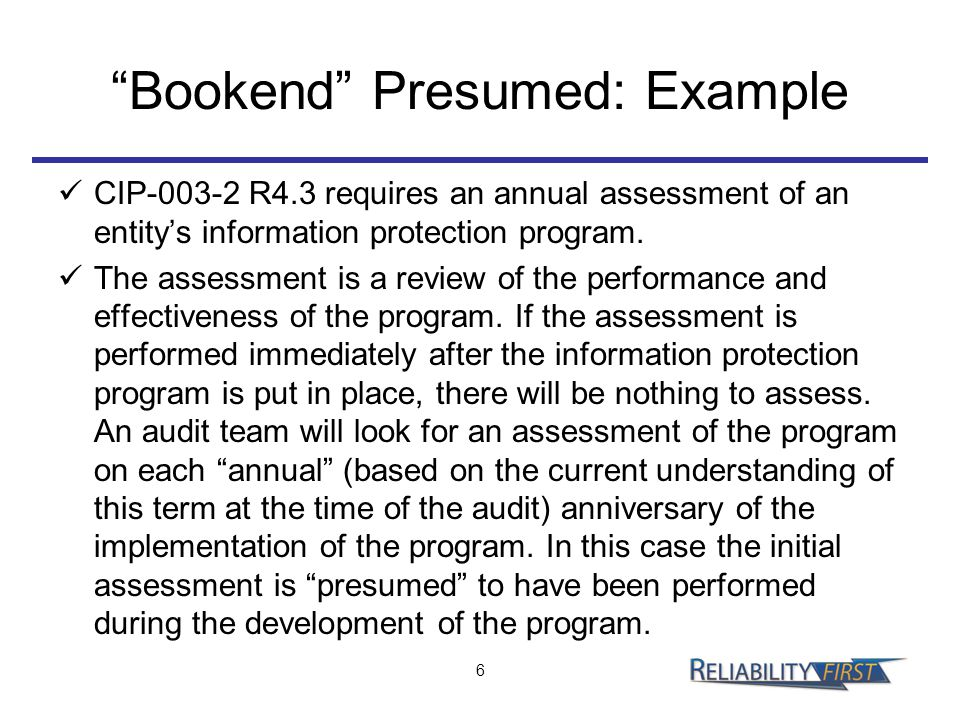 """Bookend"" Presumed: Example CIP-003-2 R4.3 requires an annual assessment of an entity's information protection program. The assessment is a review of"