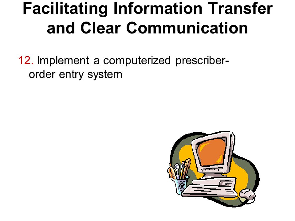 Facilitating Information Transfer and Clear Communication 12. Implement a computerized prescriber- order entry system