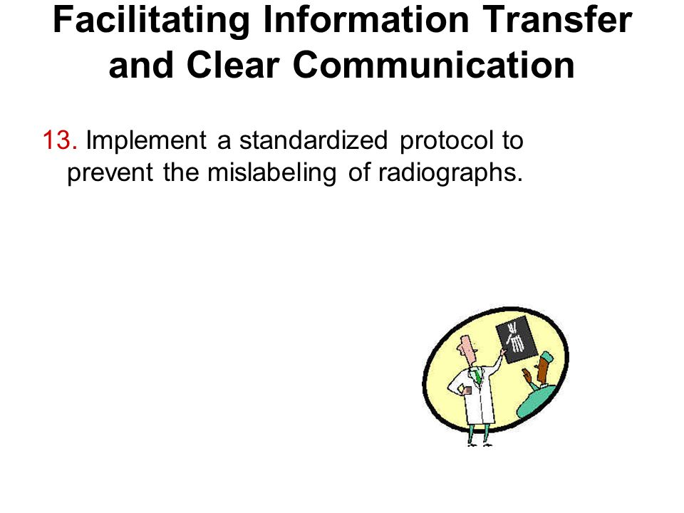 Facilitating Information Transfer and Clear Communication 13. Implement a standardized protocol to prevent the mislabeling of radiographs.