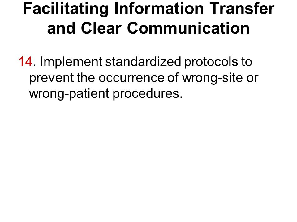 Facilitating Information Transfer and Clear Communication 14. Implement standardized protocols to prevent the occurrence of wrong-site or wrong-patien