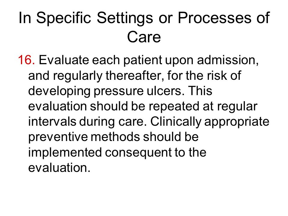 In Specific Settings or Processes of Care 16. Evaluate each patient upon admission, and regularly thereafter, for the risk of developing pressure ulce