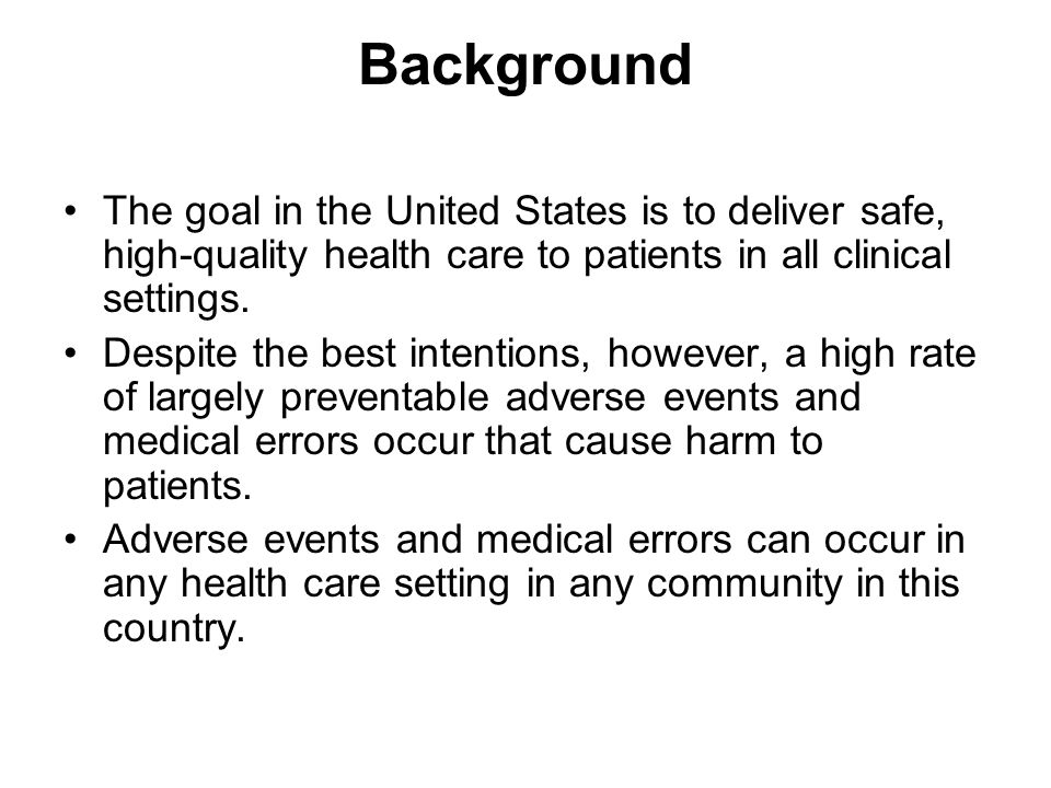 Background The goal in the United States is to deliver safe, high-quality health care to patients in all clinical settings. Despite the best intention