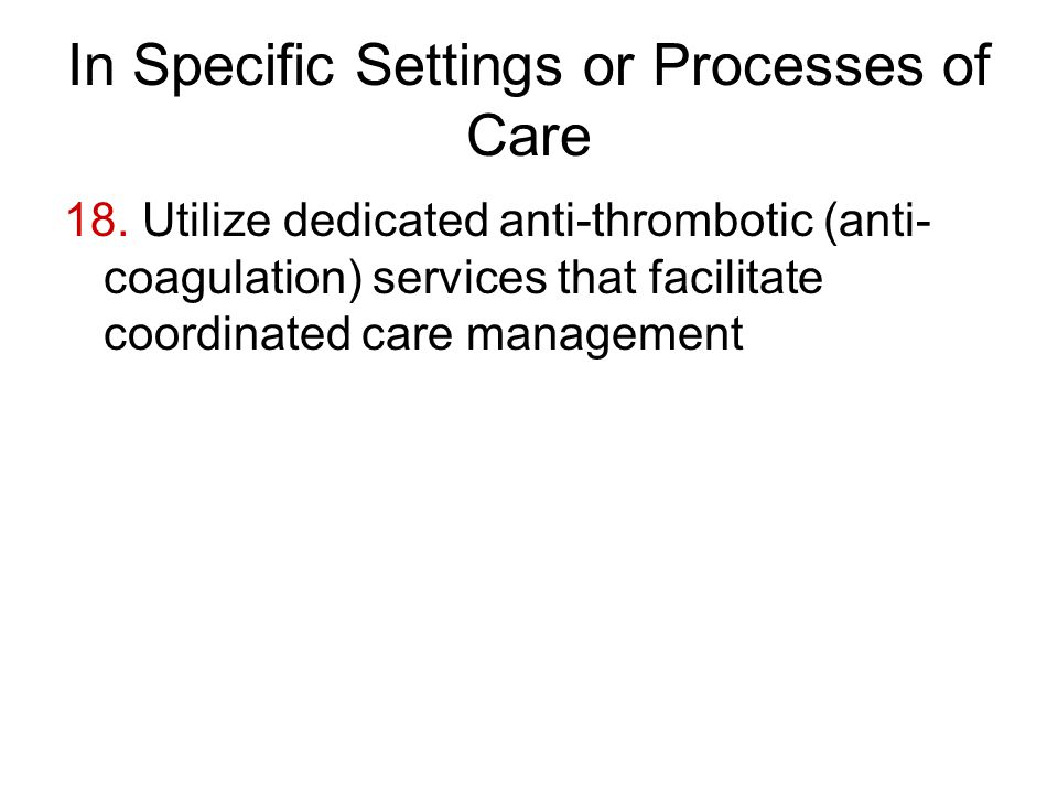 In Specific Settings or Processes of Care 18. Utilize dedicated anti-thrombotic (anti- coagulation) services that facilitate coordinated care manageme