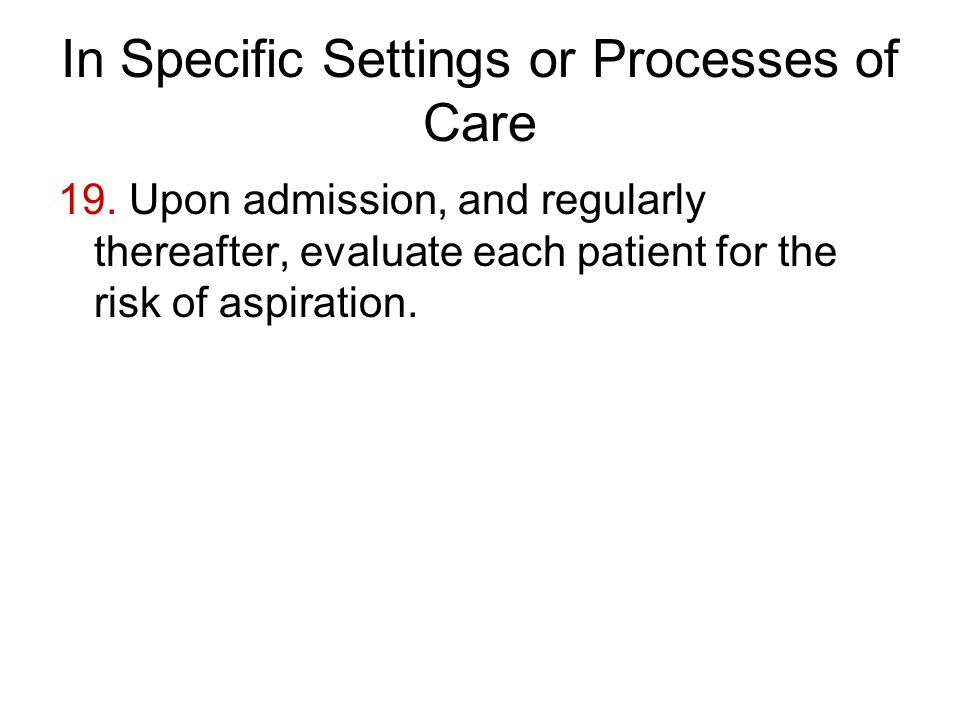 In Specific Settings or Processes of Care 19. Upon admission, and regularly thereafter, evaluate each patient for the risk of aspiration.
