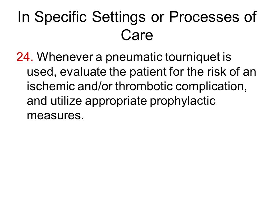 In Specific Settings or Processes of Care 24. Whenever a pneumatic tourniquet is used, evaluate the patient for the risk of an ischemic and/or thrombo