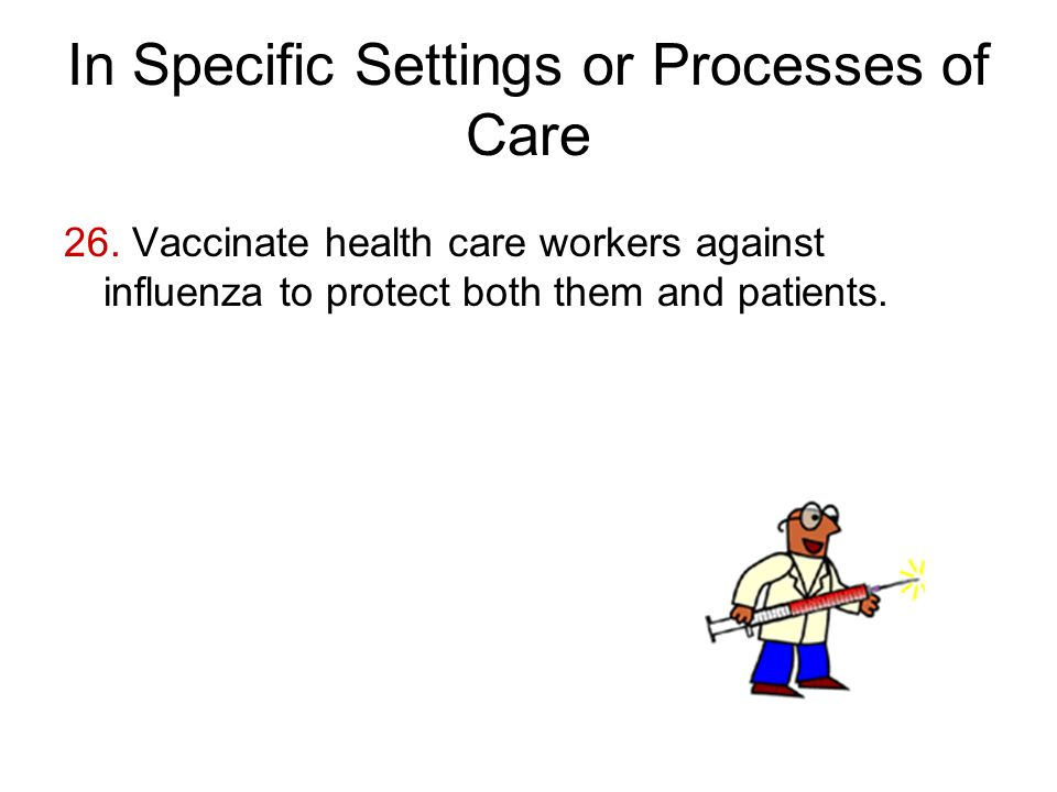 In Specific Settings or Processes of Care 26. Vaccinate health care workers against influenza to protect both them and patients.